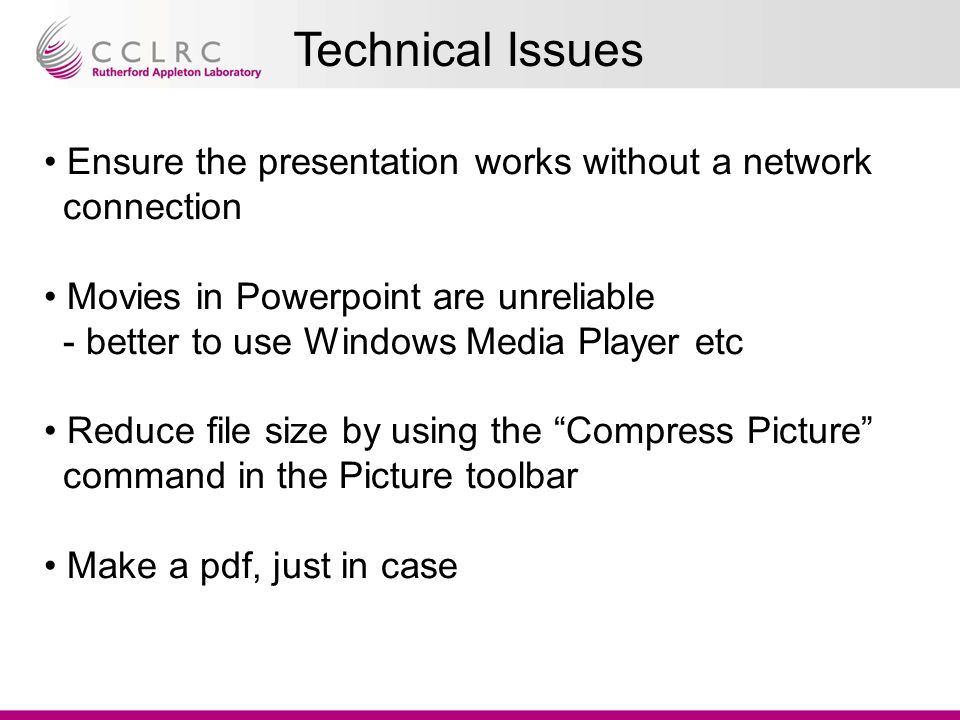 Technical Issues Ensure the presentation works without a network connection Movies in Powerpoint are unreliable - better to use Windows Media Player etc Reduce file size by using the Compress Picture command in the Picture toolbar Make a pdf, just in case
