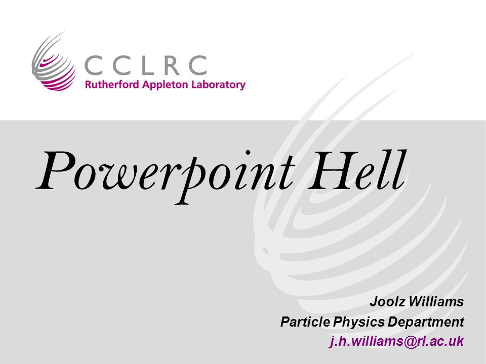 Powerpoint Hell Joolz Williams Particle Physics Department j.h.williams@rl.ac.uk