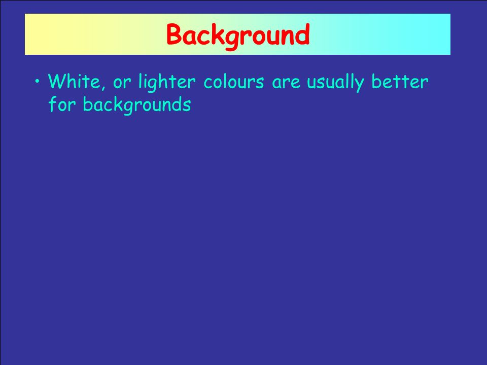 Background White, or lighter colours are usually better for backgrounds