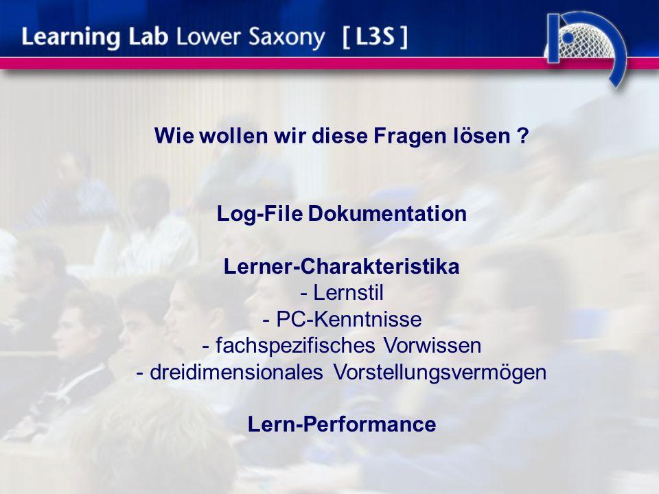 Log-File Dokumentation Lerner-Charakteristika - Lernstil - PC-Kenntnisse - fachspezifisches Vorwissen - dreidimensionales Vorstellungsvermögen Lern-Performance Wie wollen wir diese Fragen lösen
