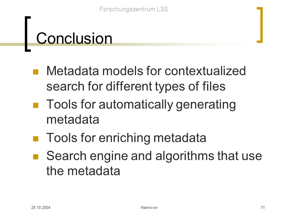 Forschungszentrum L3S Hannover11 Conclusion Metadata models for contextualized search for different types of files Tools for automatically generating metadata Tools for enriching metadata Search engine and algorithms that use the metadata