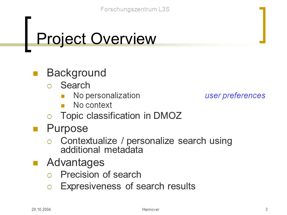 Forschungszentrum L3S Hannover3 Project Overview Background Search No personalizationuser preferences No context Topic classification in DMOZ Purpose Contextualize / personalize search using additional metadata Advantages Precision of search Expresiveness of search results