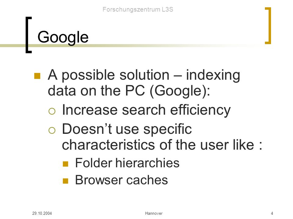 Forschungszentrum L3S Hannover4 Google A possible solution – indexing data on the PC (Google): Increase search efficiency Doesnt use specific characteristics of the user like : Folder hierarchies Browser caches