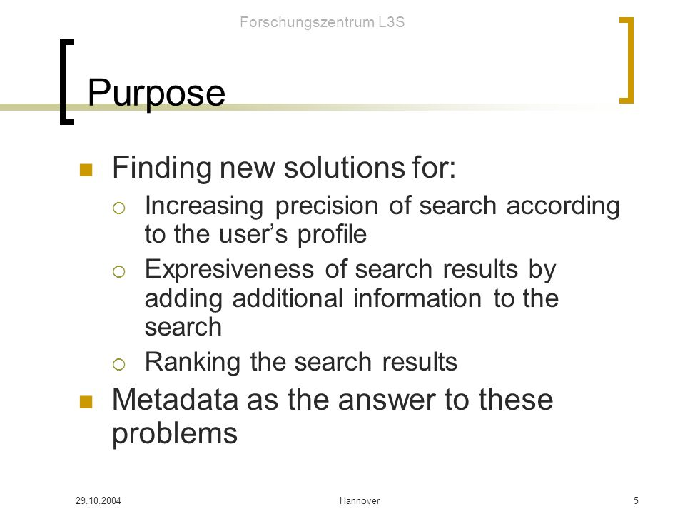 Forschungszentrum L3S 29.10.2004Hannover6 Structure How to characterize and obtain a user profile Define metadata models for different types of information Automatically generating such metadata Enriching data by adding additional information: Wordnet Extending additional information using file structure and user behaviour Search engine that uses the metadata