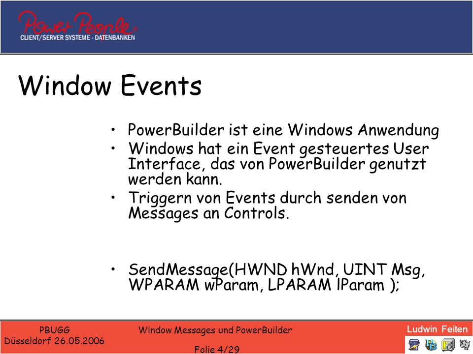 Ludwin Feiten PBUGG Düsseldorf 26.05.2006 Window Messages und PowerBuilder Folie 25/29 Starting Syscommands Maximize a frame To maximize a window when it opens put the following code into the Open event.