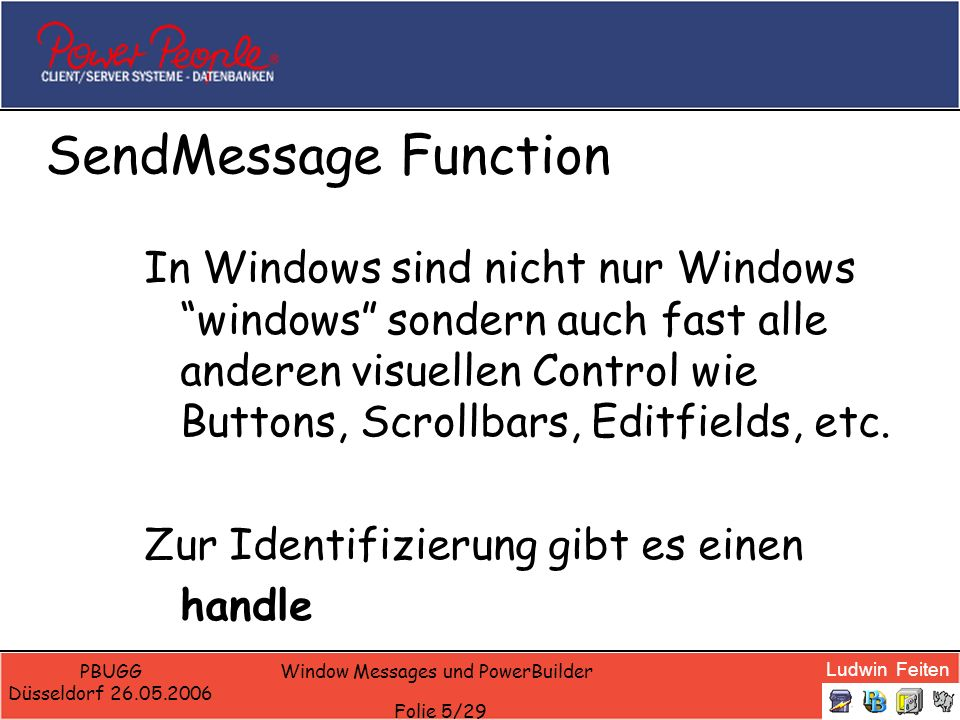 Ludwin Feiten PBUGG Düsseldorf 26.05.2006 Window Messages und PowerBuilder Folie 26/29 Starting Syscommands CONSTANT Integer WM_SYSCOMMAND = 274 CONSTANT UInt SC_MAXIMIZE = 61488 CONSTANT UInt SC_CLOSE = 61536 // 0xF060 CONSTANT UInt SC_SCREENSAVE = 61760 // 0xF140 CONSTANT UInt SC_RESTORE = 61728 // 0xF120 CONSTANT UInt SC_MINIMIZE = 61472 // 0xF020 Send(Handle(w_test), WM_SYSCOMMAND, SC_MINIMIZE, long(0,0) ) ………… send(Handle(Parent),16,0,0) //Close
