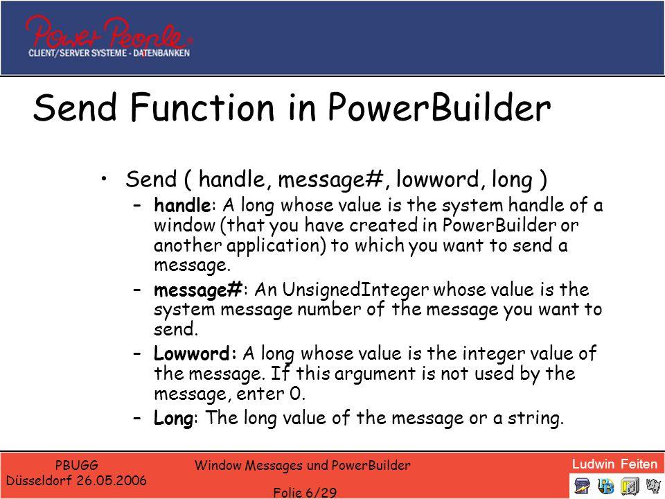 Ludwin Feiten PBUGG Düsseldorf 26.05.2006 Window Messages und PowerBuilder Folie 7/29 Send Function: Beispiele Dieses Statement scrollt das Fenster w_emp eine Seite hoch: –Send(Handle(w_emp), 277, 2, 0) Das folgende Statements click den CommandButton cb_OK: –Send(Handle(Parent), 273, 0, Handle(cb_OK))