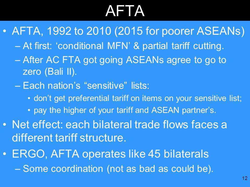12 AFTA AFTA, 1992 to 2010 (2015 for poorer ASEANs) –At first: conditional MFN & partial tariff cutting. –After AC FTA got going ASEANs agree to go to