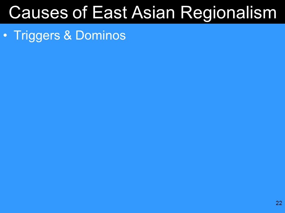 22 Causes of East Asian Regionalism Triggers & Dominos