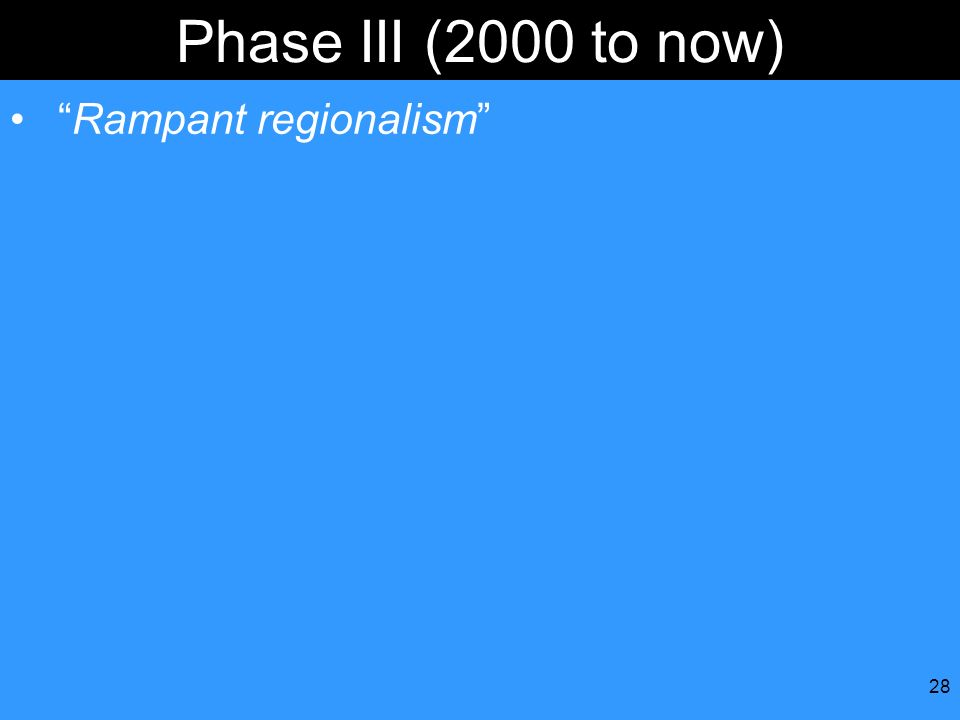 28 Phase III (2000 to now) Rampant regionalism