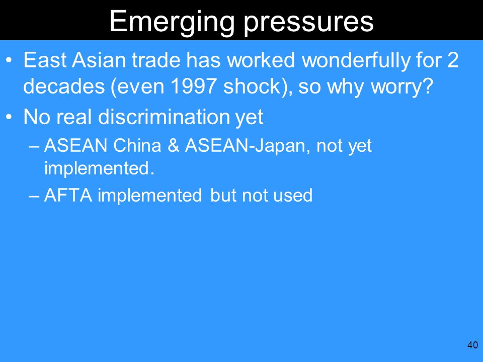 40 Emerging pressures East Asian trade has worked wonderfully for 2 decades (even 1997 shock), so why worry? No real discrimination yet –ASEAN China &