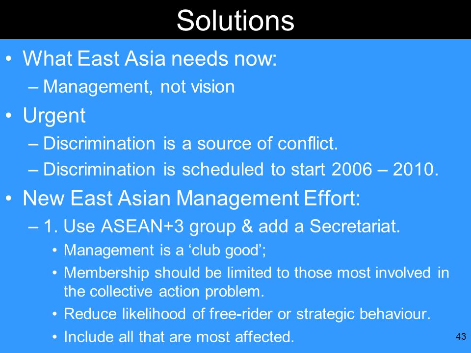 43 Solutions What East Asia needs now: –Management, not vision Urgent –Discrimination is a source of conflict. –Discrimination is scheduled to start 2