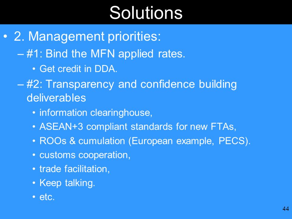 44 Solutions 2. Management priorities: –#1: Bind the MFN applied rates. Get credit in DDA. –#2: Transparency and confidence building deliverables info