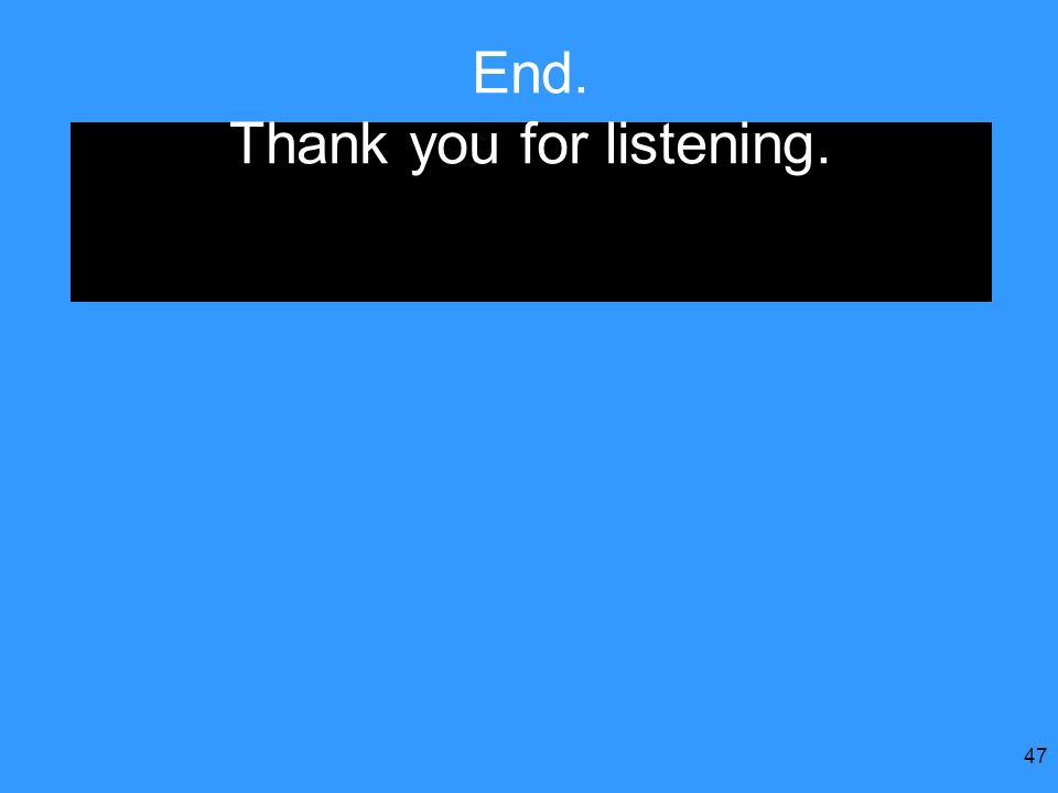 47 End. Thank you for listening.