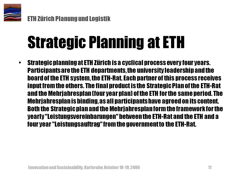 ETH Zürich Planung und Logistik Innovation and Sustainability, Karlsruhe, October 18-19, Strategic Planning at ETH Strategic planning at ETH Zürich is a cyclical process every four years.
