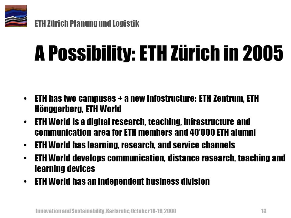 ETH Zürich Planung und Logistik Innovation and Sustainability, Karlsruhe, October 18-19, 200013 A Possibility: ETH Zürich in 2005 ETH has two campuses