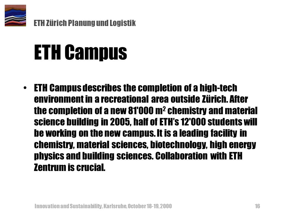 ETH Zürich Planung und Logistik Innovation and Sustainability, Karlsruhe, October 18-19, ETH Campus ETH Campus describes the completion of a high-tech environment in a recreational area outside Zürich.