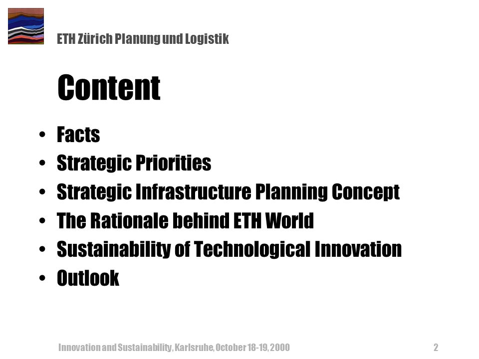 ETH Zürich Planung und Logistik Innovation and Sustainability, Karlsruhe, October 18-19, 20002 Content Facts Strategic Priorities Strategic Infrastruc