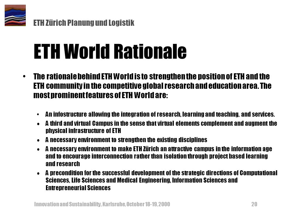 ETH Zürich Planung und Logistik Innovation and Sustainability, Karlsruhe, October 18-19, 200020 ETH World Rationale The rationale behind ETH World is