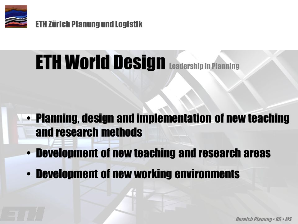 ETH Zürich Planung und Logistik Innovation and Sustainability, Karlsruhe, October 18-19, Bereich Planung GS MS Planning, design and implementation of new teaching and research methods Development of new teaching and research areas Development of new working environments ETH World Design Leadership in Planning
