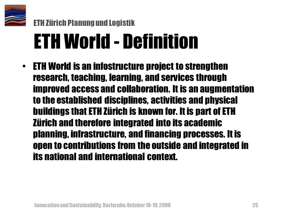 ETH Zürich Planung und Logistik Innovation and Sustainability, Karlsruhe, October 18-19, ETH World - Definition ETH World is an infostructure project to strengthen research, teaching, learning, and services through improved access and collaboration.