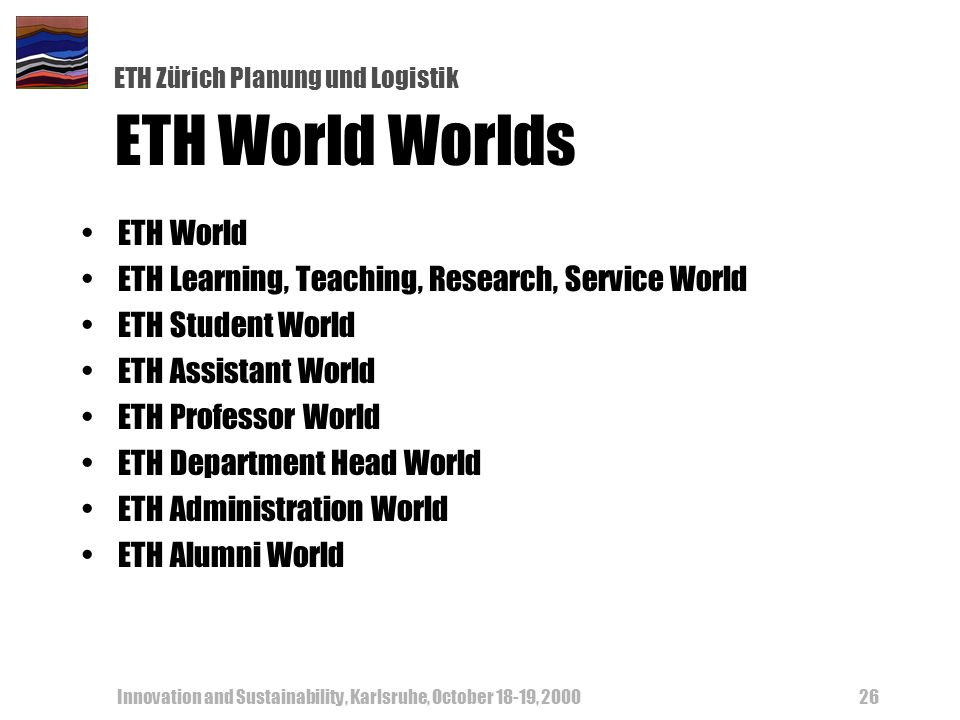 ETH Zürich Planung und Logistik Innovation and Sustainability, Karlsruhe, October 18-19, 200026 ETH World Worlds ETH World ETH Learning, Teaching, Res