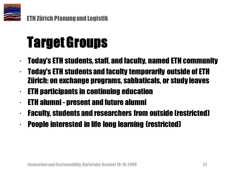 ETH Zürich Planung und Logistik Innovation and Sustainability, Karlsruhe, October 18-19, 200031 Target Groups ·Today's ETH students, staff, and facult