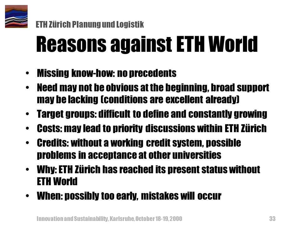 ETH Zürich Planung und Logistik Innovation and Sustainability, Karlsruhe, October 18-19, Reasons against ETH World Missing know-how: no precedents Need may not be obvious at the beginning, broad support may be lacking (conditions are excellent already) Target groups: difficult to define and constantly growing Costs: may lead to priority discussions within ETH Zürich Credits: without a working credit system, possible problems in acceptance at other universities Why: ETH Zürich has reached its present status without ETH World When: possibly too early, mistakes will occur