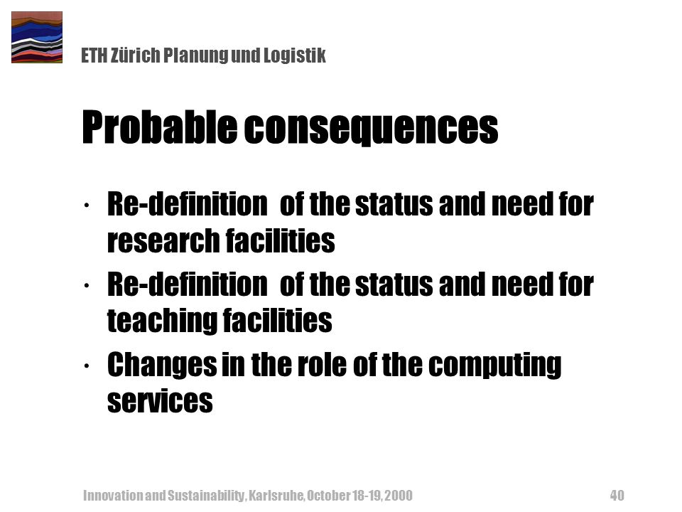 ETH Zürich Planung und Logistik Innovation and Sustainability, Karlsruhe, October 18-19, Probable consequences ·Re-definition of the status and need for research facilities ·Re-definition of the status and need for teaching facilities ·Changes in the role of the computing services