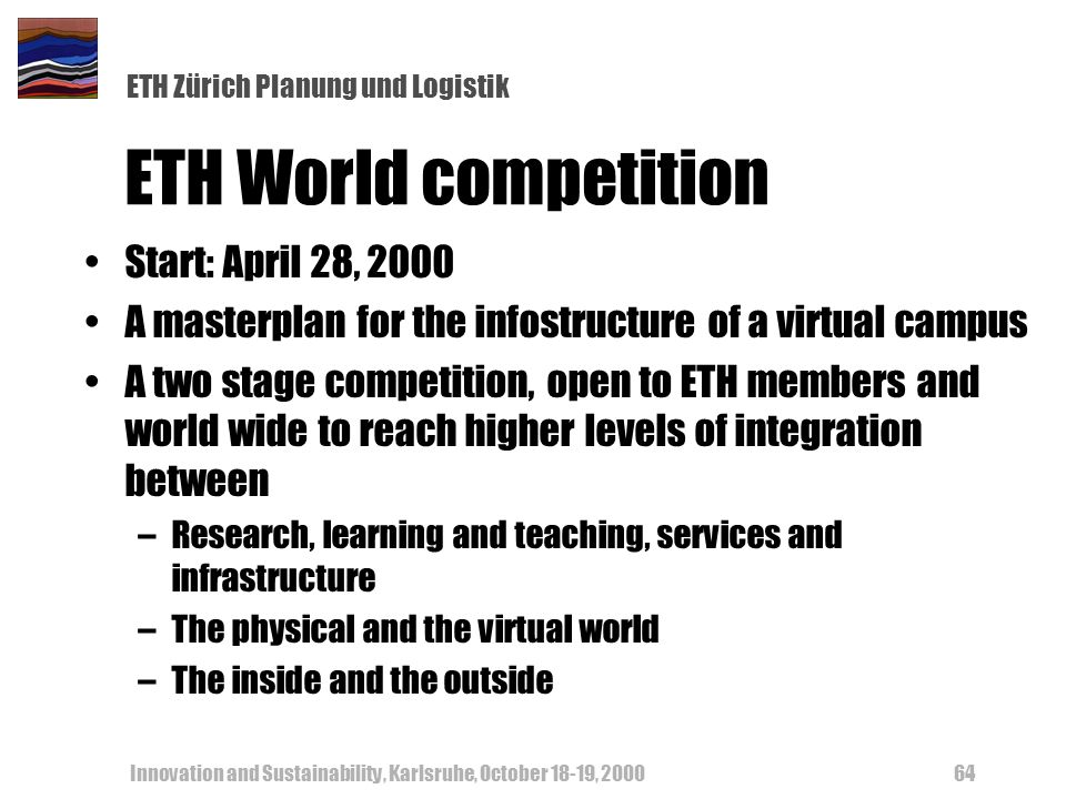 ETH Zürich Planung und Logistik Innovation and Sustainability, Karlsruhe, October 18-19, ETH World competition Start: April 28, 2000 A masterplan for the infostructure of a virtual campus A two stage competition, open to ETH members and world wide to reach higher levels of integration between –Research, learning and teaching, services and infrastructure –The physical and the virtual world –The inside and the outside