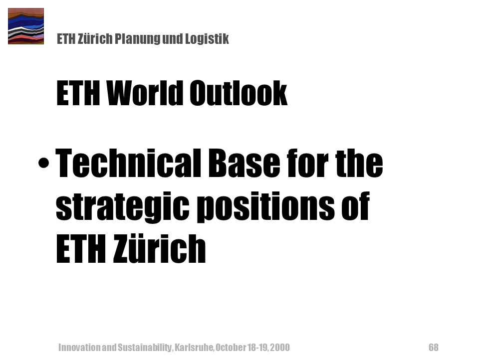 ETH Zürich Planung und Logistik Innovation and Sustainability, Karlsruhe, October 18-19, 200068 ETH World Outlook Technical Base for the strategic pos