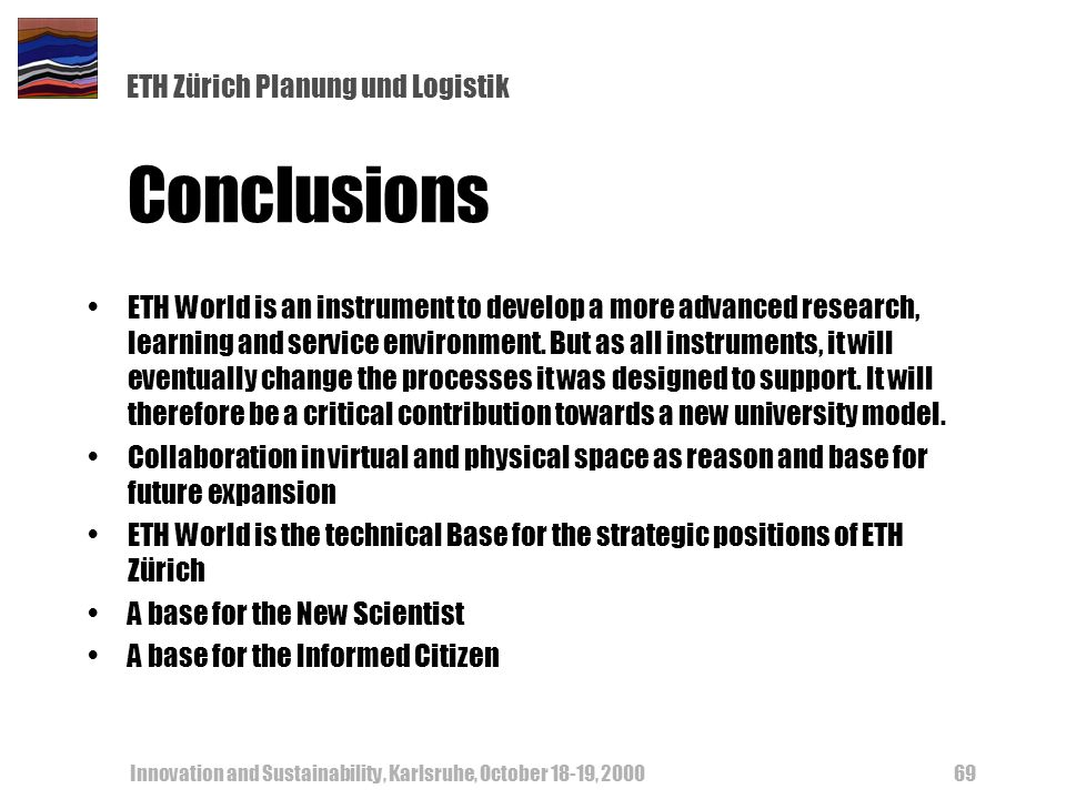 ETH Zürich Planung und Logistik Innovation and Sustainability, Karlsruhe, October 18-19, Conclusions ETH World is an instrument to develop a more advanced research, learning and service environment.