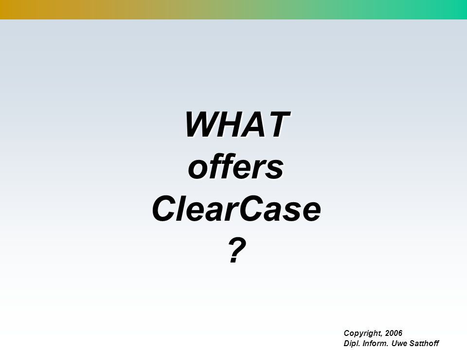 Copyright, 2006 Dipl. Inform. Uwe Satthoff WHAT offers WHAT offers ClearCase