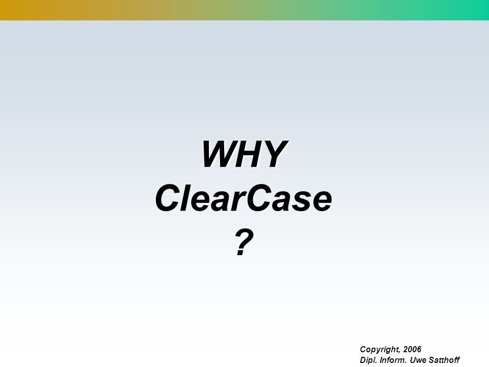 Copyright, 2006 Dipl. Inform. Uwe Satthoff WHY WHY ClearCase