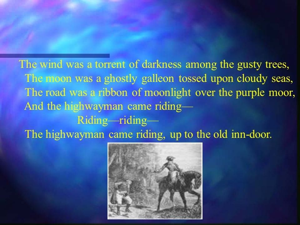 The wind was a torrent of darkness among the gusty trees, The moon was a ghostly galleon tossed upon cloudy seas, The road was a ribbon of moonlight over the purple moor, And the highwayman came riding Ridingriding The highwayman came riding, up to the old inn-door.