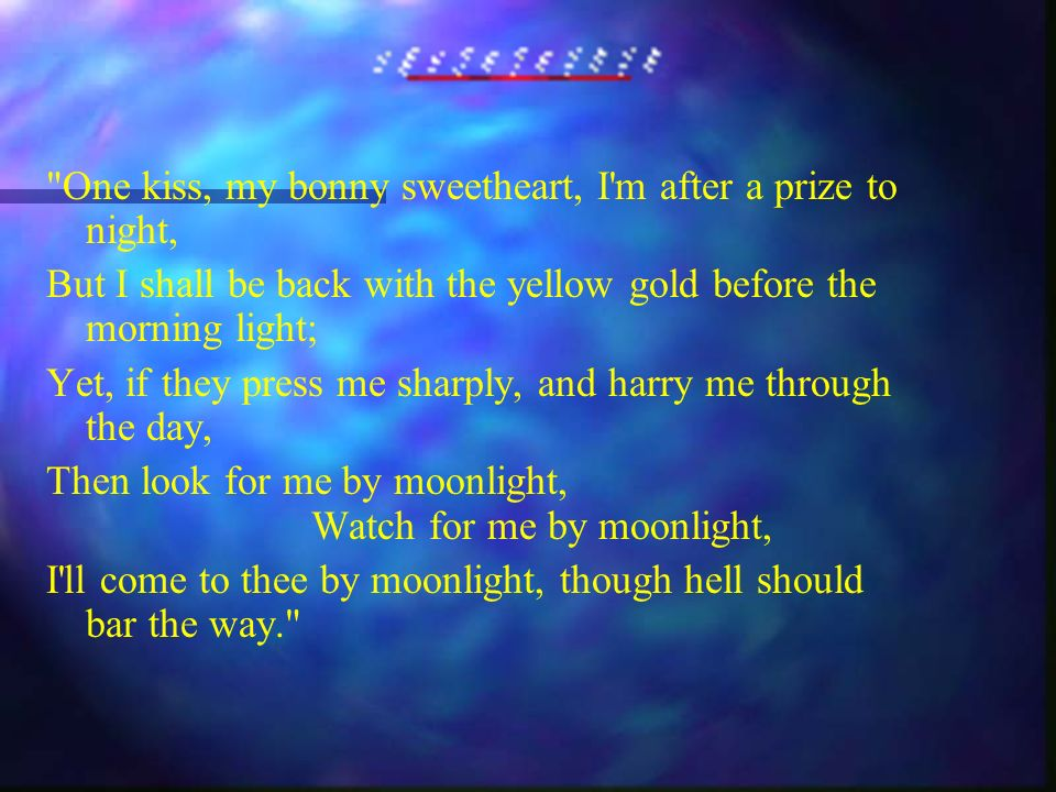 One kiss, my bonny sweetheart, I m after a prize to night, But I shall be back with the yellow gold before the morning light; Yet, if they press me sharply, and harry me through the day, Then look for me by moonlight, Watch for me by moonlight, I ll come to thee by moonlight, though hell should bar the way.