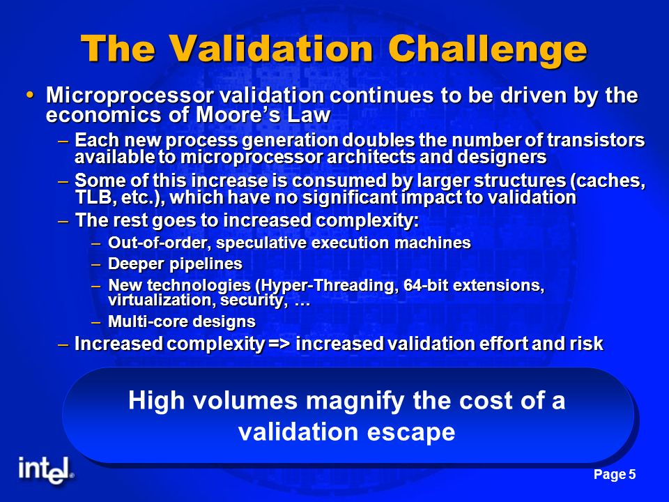 Page 5 The Validation Challenge Microprocessor validation continues to be driven by the economics of Moores Law Microprocessor validation continues to