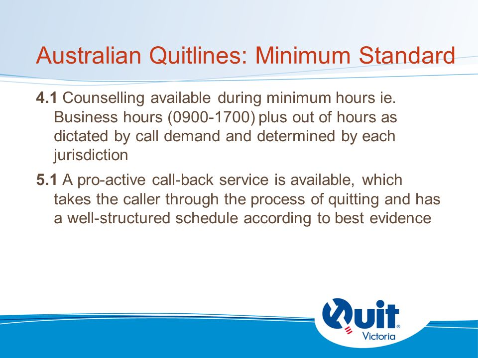 Australian Quitlines: Minimum Standard 4.1 Counselling available during minimum hours ie.