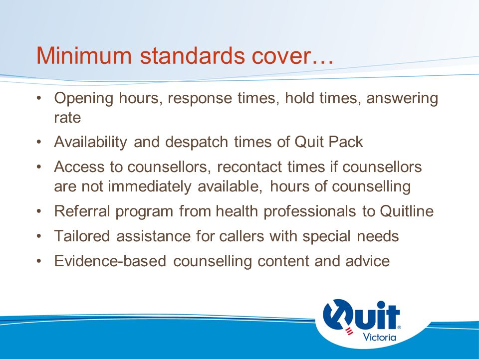 Minimum standards cover… Opening hours, response times, hold times, answering rate Availability and despatch times of Quit Pack Access to counsellors, recontact times if counsellors are not immediately available, hours of counselling Referral program from health professionals to Quitline Tailored assistance for callers with special needs Evidence-based counselling content and advice