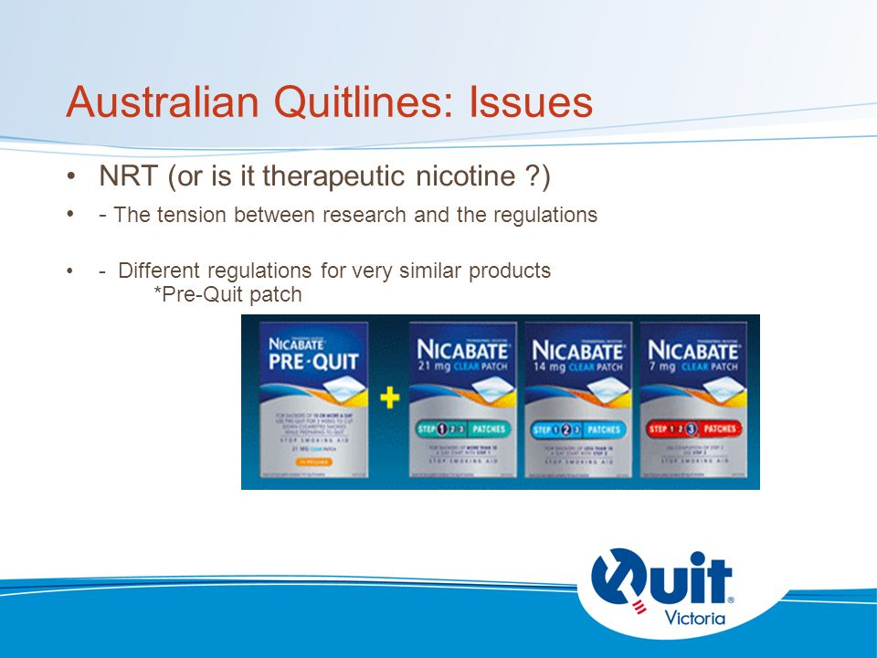 Australian Quitlines: Issues NRT (or is it therapeutic nicotine ) - The tension between research and the regulations - Different regulations for very similar products *Pre-Quit patch