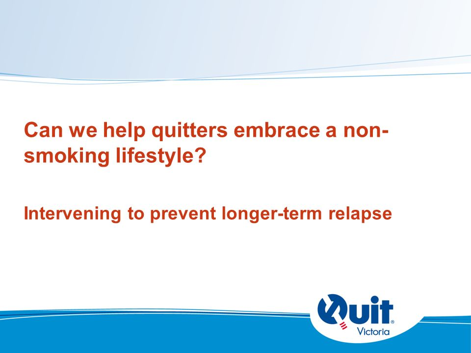 Can we help quitters embrace a non- smoking lifestyle Intervening to prevent longer-term relapse