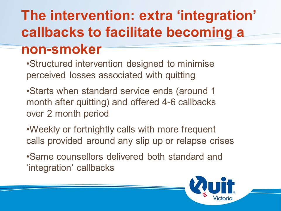 The intervention: extra integration callbacks to facilitate becoming a non-smoker Structured intervention designed to minimise perceived losses associated with quitting Starts when standard service ends (around 1 month after quitting) and offered 4-6 callbacks over 2 month period Weekly or fortnightly calls with more frequent calls provided around any slip up or relapse crises Same counsellors delivered both standard and integration callbacks