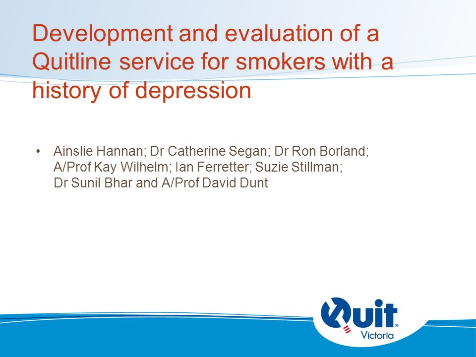 Development and evaluation of a Quitline service for smokers with a history of depression Ainslie Hannan; Dr Catherine Segan; Dr Ron Borland; A/Prof Kay Wilhelm; Ian Ferretter; Suzie Stillman; Dr Sunil Bhar and A/Prof David Dunt