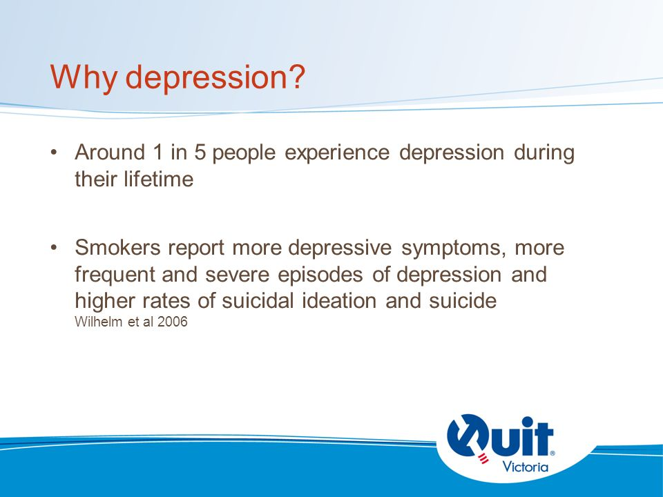 Why depression? Around 1 in 5 people experience depression during their lifetime Smokers report more depressive symptoms, more frequent and severe epi