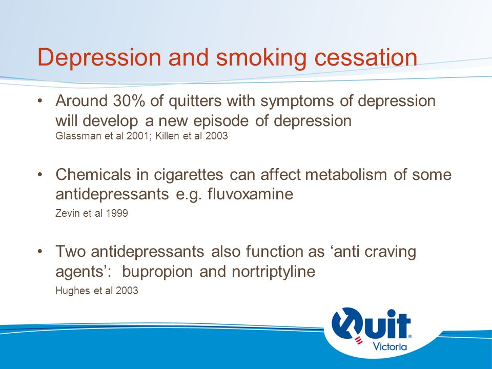 Depression and smoking cessation Around 30% of quitters with symptoms of depression will develop a new episode of depression Glassman et al 2001; Killen et al 2003 Chemicals in cigarettes can affect metabolism of some antidepressants e.g.