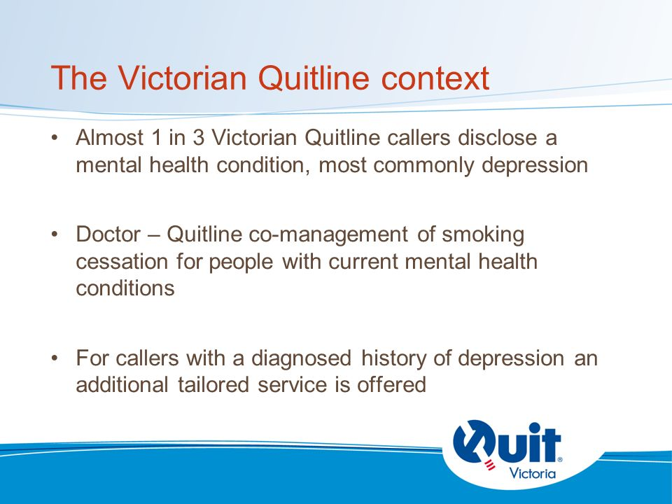 The Victorian Quitline context Almost 1 in 3 Victorian Quitline callers disclose a mental health condition, most commonly depression Doctor – Quitline co-management of smoking cessation for people with current mental health conditions For callers with a diagnosed history of depression an additional tailored service is offered