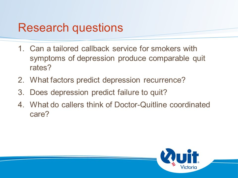 Research questions 1.Can a tailored callback service for smokers with symptoms of depression produce comparable quit rates.