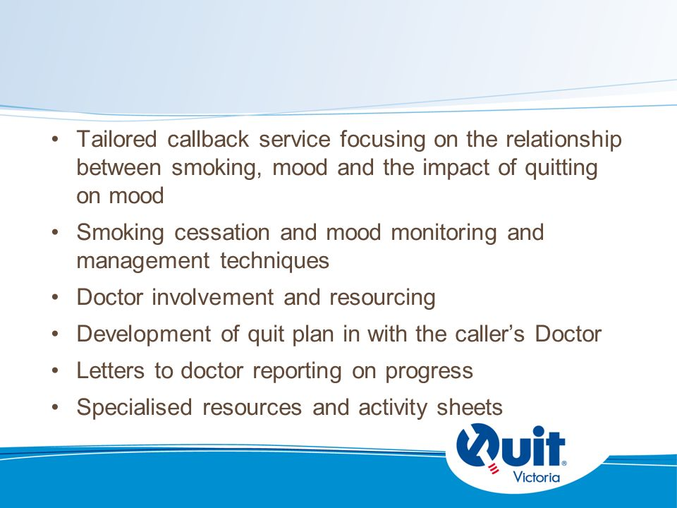 Tailored callback service focusing on the relationship between smoking, mood and the impact of quitting on mood Smoking cessation and mood monitoring and management techniques Doctor involvement and resourcing Development of quit plan in with the callers Doctor Letters to doctor reporting on progress Specialised resources and activity sheets