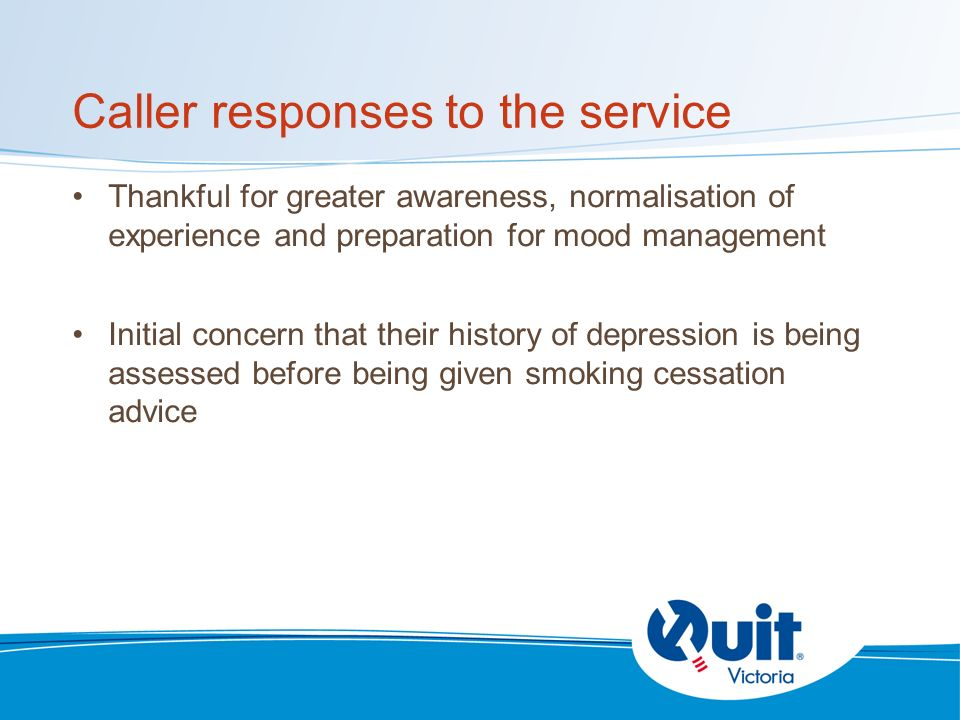 Caller responses to the service Thankful for greater awareness, normalisation of experience and preparation for mood management Initial concern that their history of depression is being assessed before being given smoking cessation advice