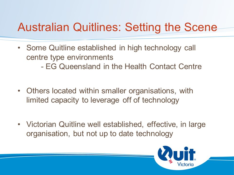 Australian Quitlines: Setting the Scene Some Quitline established in high technology call centre type environments - EG Queensland in the Health Contact Centre Others located within smaller organisations, with limited capacity to leverage off of technology Victorian Quitline well established, effective, in large organisation, but not up to date technology